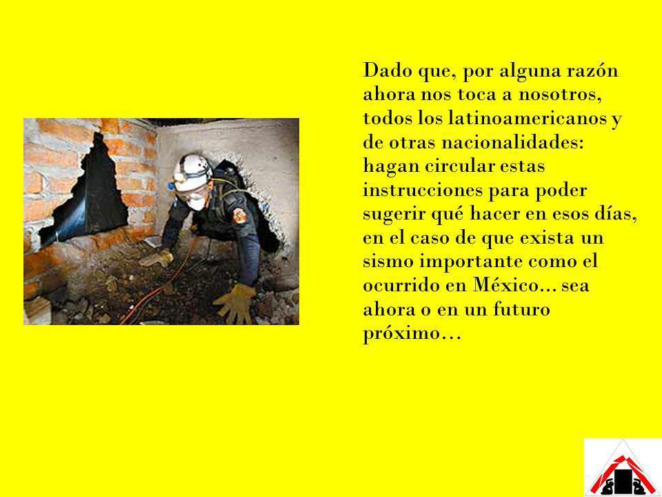 Dado que, por alguna razón ahora nos toca a nosotros, todos los latinoamericanos y de otras nacionalidades: hagan circular estas instrucciones para poder sugerir qué hacer en esos días, en el caso de que exista un sismo importante como el ocurrido en México... sea ahora o en un futuro próximo…