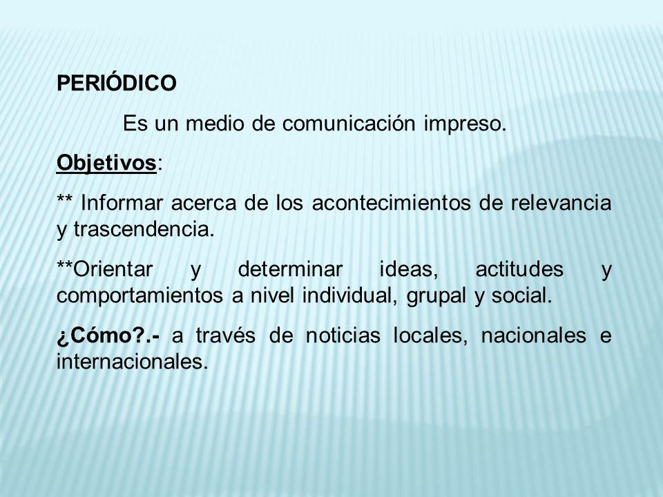 PERIÓDICO Es un medio de comunicación impreso. Objetivos: ** Informar acerca de los acontecimientos de relevancia y trascendencia.