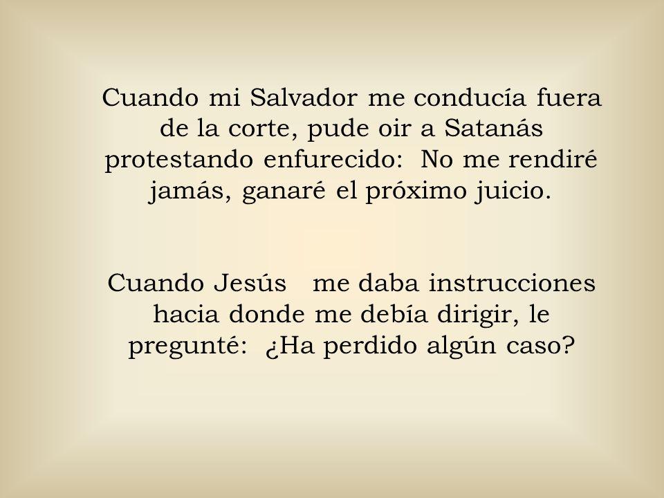 Cuando mi Salvador me conducía fuera de la corte, pude oir a Satanás protestando enfurecido: No me rendiré jamás, ganaré el próximo juicio.