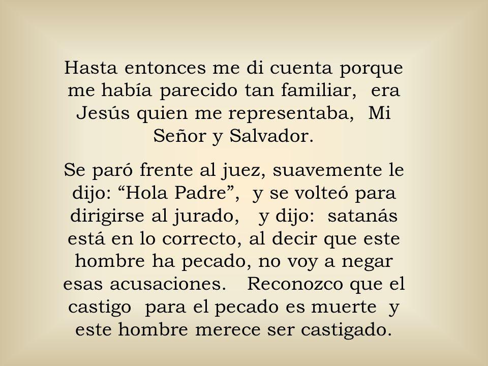 Hasta entonces me di cuenta porque me había parecido tan familiar, era Jesús quien me representaba, Mi Señor y Salvador.
