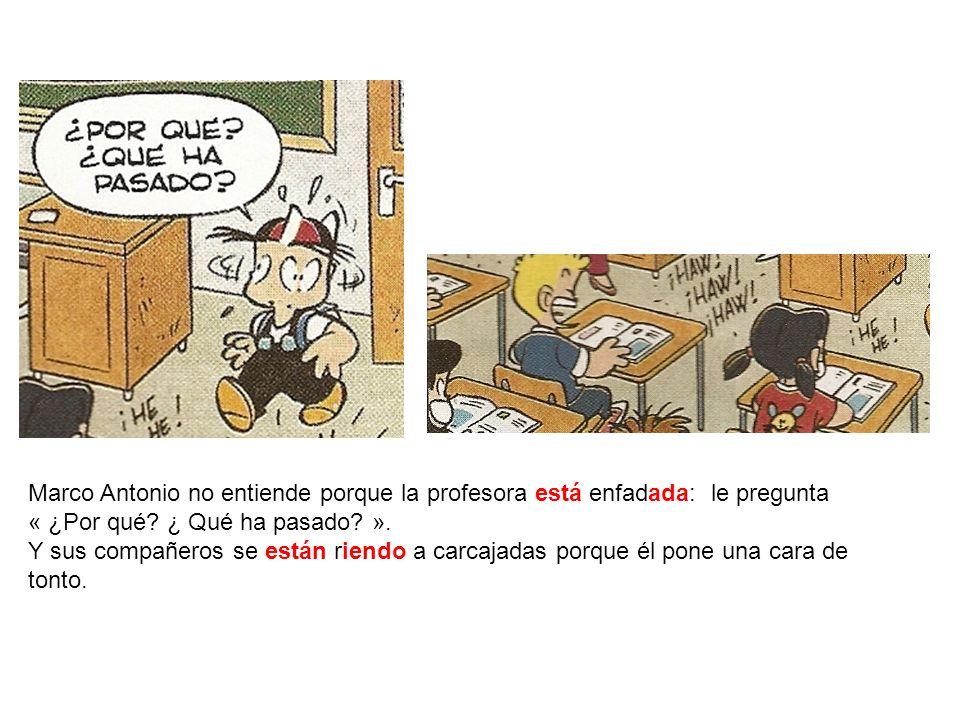 Marco Antonio no entiende porque la profesora está enfadada: le pregunta « ¿Por qué ¿ Qué ha pasado ».