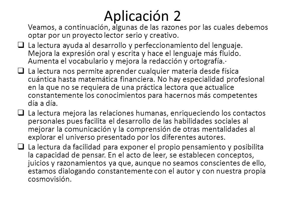 Aplicación 2 Veamos, a continuación, algunas de las razones por las cuales debemos optar por un proyecto lector serio y creativo.
