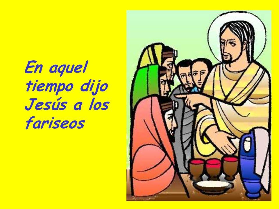 En aquel tiempo dijo Jesús a los fariseos