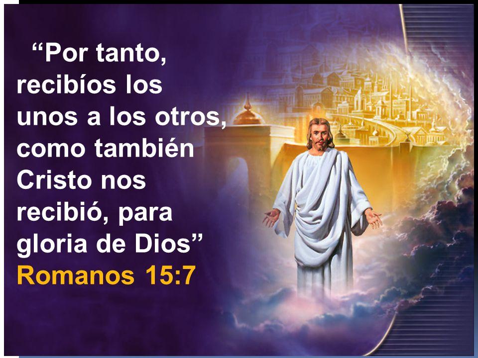 Por tanto, recibíos los unos a los otros, como también Cristo nos recibió, para gloria de Dios Romanos 15:7