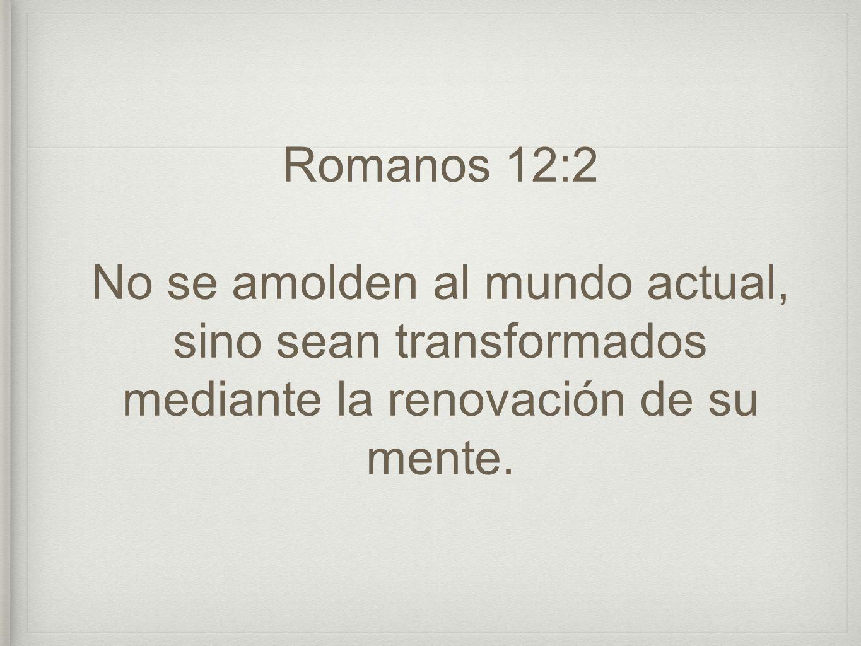 Romanos 12:2 No se amolden al mundo actual, sino sean transformados mediante la renovación de su mente.