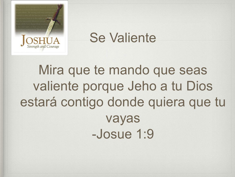 Se Valiente Mira que te mando que seas valiente porque Jeho a tu Dios estará contigo donde quiera que tu vayas.