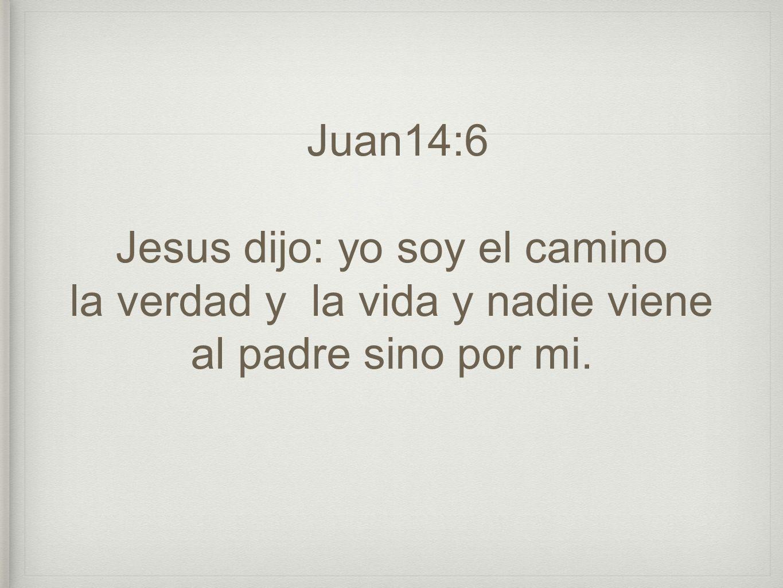 Juan14:6 Jesus dijo: yo soy el camino la verdad y la vida y nadie viene al padre sino por mi.