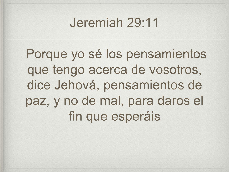 Jeremiah 29:11 Porque yo sé los pensamientos que tengo acerca de vosotros, dice Jehová, pensamientos de paz, y no de mal, para daros el fin que esperáis