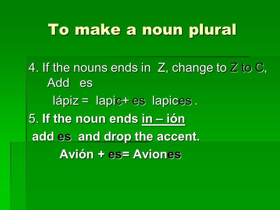 To make a noun plural4. If the nouns ends in Z, change to Z to C, Add es. lápiz = lapic+ es lapices .