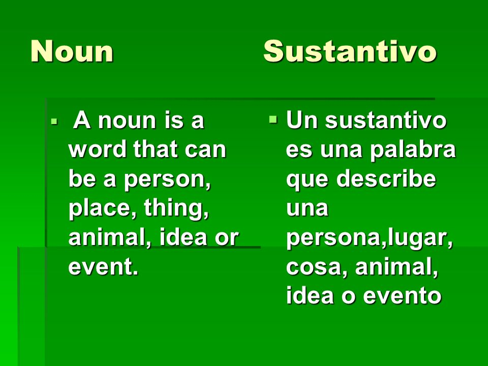 Noun SustantivoA noun is a word that can be a person, place, thing, animal, idea or event.