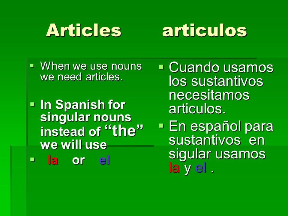 Articles articulosWhen we use nouns we need articles. In Spanish for singular nouns instead of the we will use.