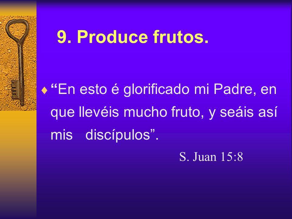 9. Produce frutos. En esto é glorificado mi Padre, en que llevéis mucho fruto, y seáis así mis discípulos .