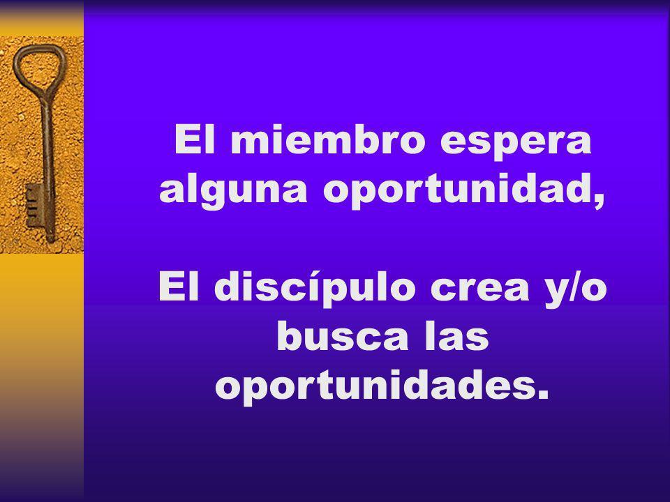 El miembro espera alguna oportunidad, El discípulo crea y/o busca las oportunidades.