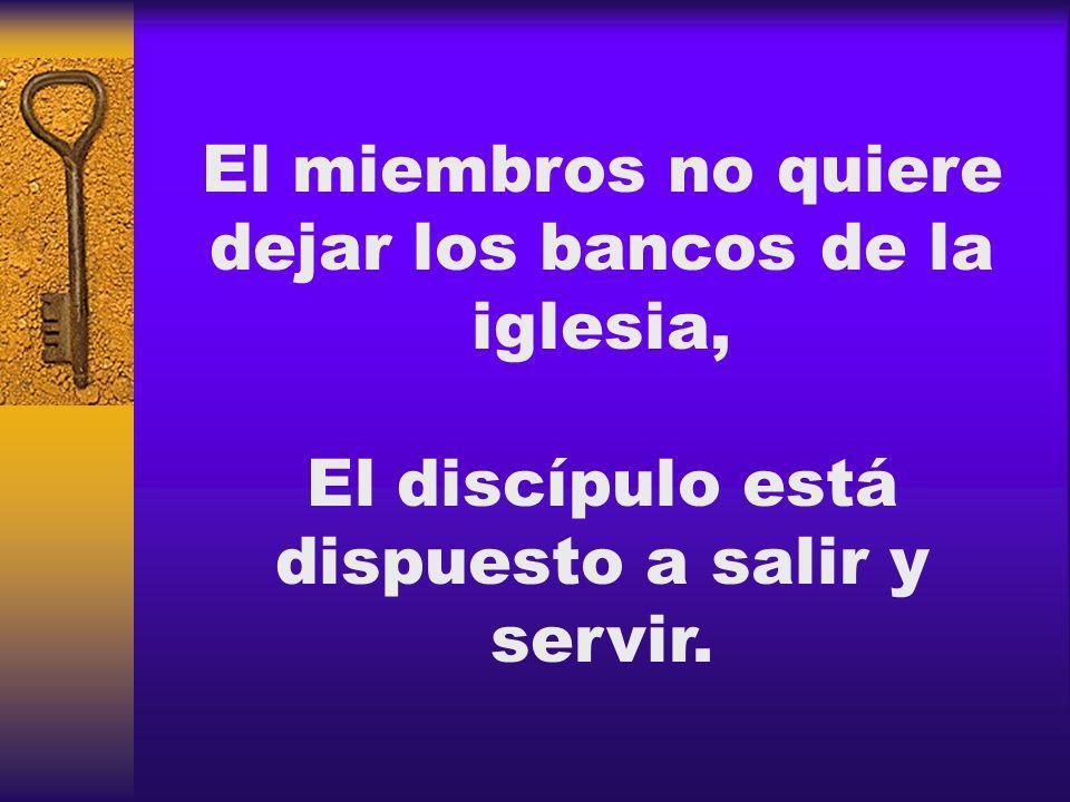 El miembros no quiere dejar los bancos de la iglesia, El discípulo está dispuesto a salir y servir.