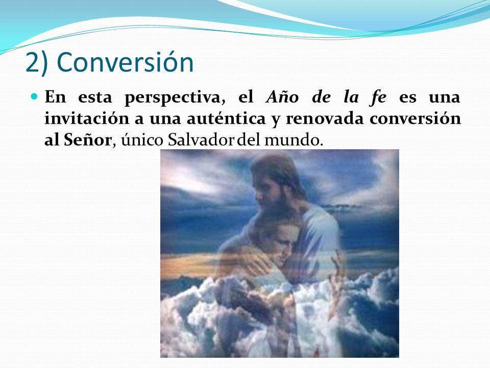2) ConversiónEn esta perspectiva, el Año de la fe es una invitación a una auténtica y renovada conversión al Señor, único Salvador del mundo.