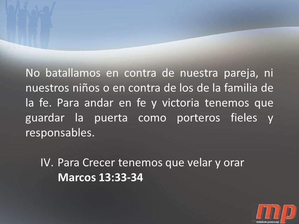 No batallamos en contra de nuestra pareja, ni nuestros niños o en contra de los de la familia de la fe. Para andar en fe y victoria tenemos que guardar la puerta como porteros fieles y responsables.