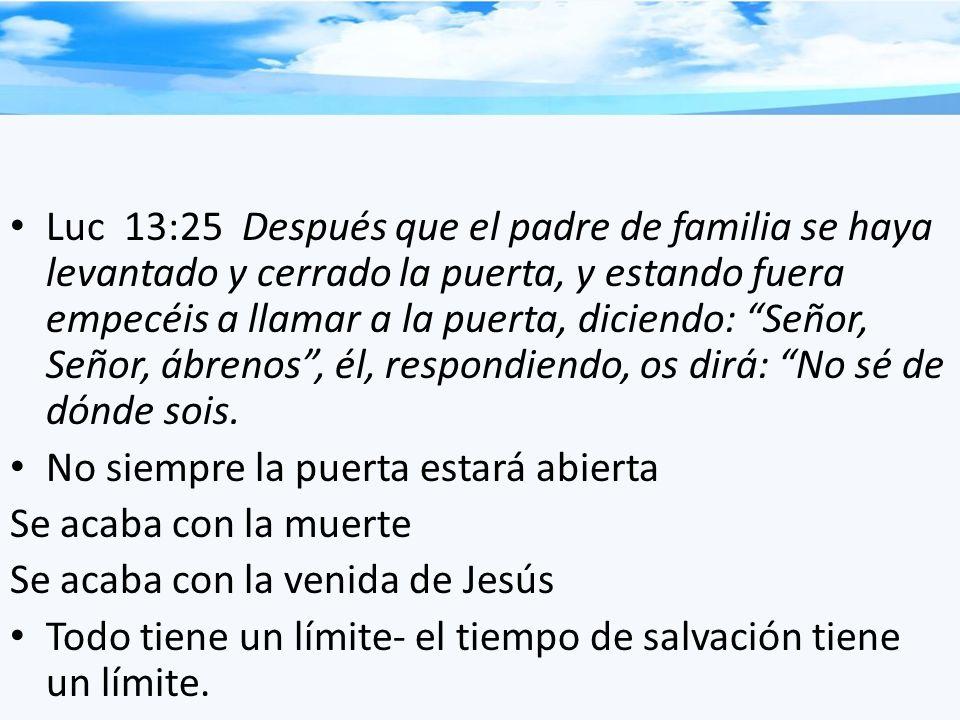 Luc 13:25 Después que el padre de familia se haya levantado y cerrado la puerta, y estando fuera empecéis a llamar a la puerta, diciendo: Señor, Señor, ábrenos , él, respondiendo, os dirá: No sé de dónde sois.