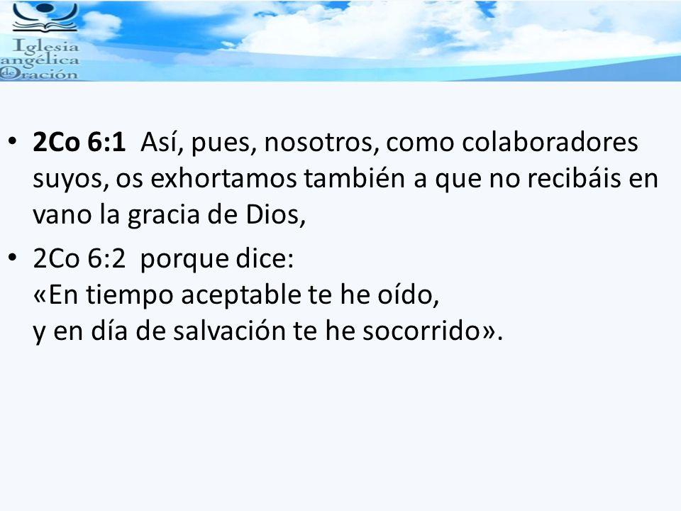 2Co 6:1 Así, pues, nosotros, como colaboradores suyos, os exhortamos también a que no recibáis en vano la gracia de Dios,