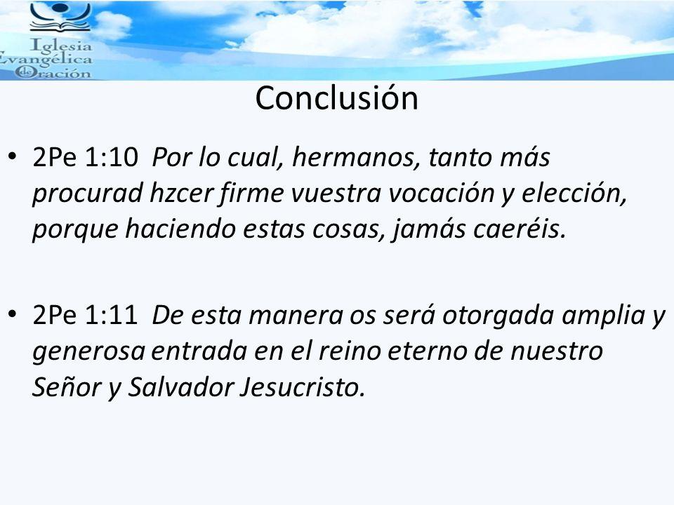 Conclusión 2Pe 1:10 Por lo cual, hermanos, tanto más procurad hzcer firme vuestra vocación y elección, porque haciendo estas cosas, jamás caeréis.