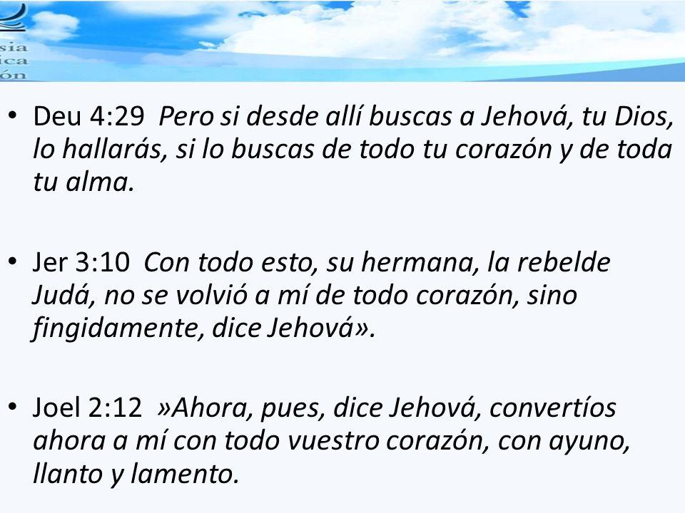 Deu 4:29 Pero si desde allí buscas a Jehová, tu Dios, lo hallarás, si lo buscas de todo tu corazón y de toda tu alma.