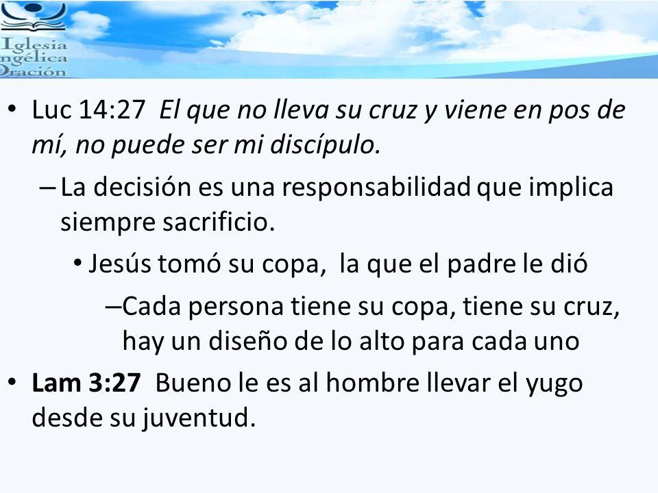 Luc 14:27 El que no lleva su cruz y viene en pos de mí, no puede ser mi discípulo.