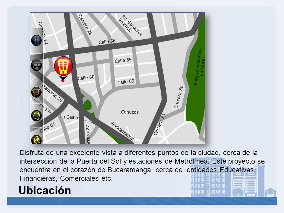 Disfruta de una excelente vista a diferentes puntos de la ciudad, cerca de la intersección de la Puerta del Sol y estaciones de Metrolínea. Este proyecto se encuentra en el corazón de Bucaramanga, cerca de entidades Educativas. Financieras, Comerciales etc.