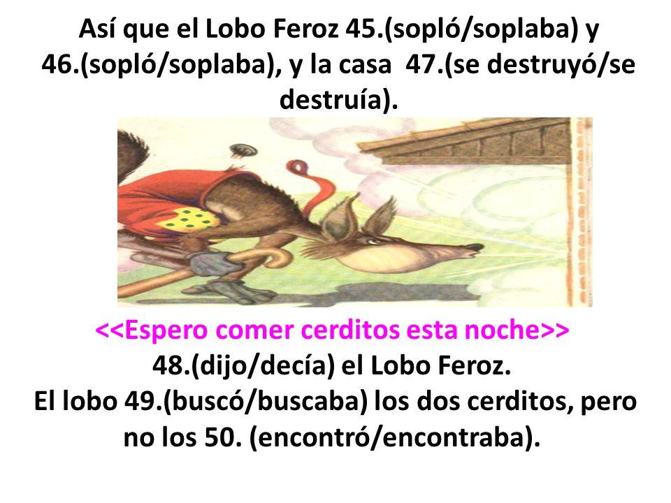 Así que el Lobo Feroz 45. (sopló/soplaba) y 46