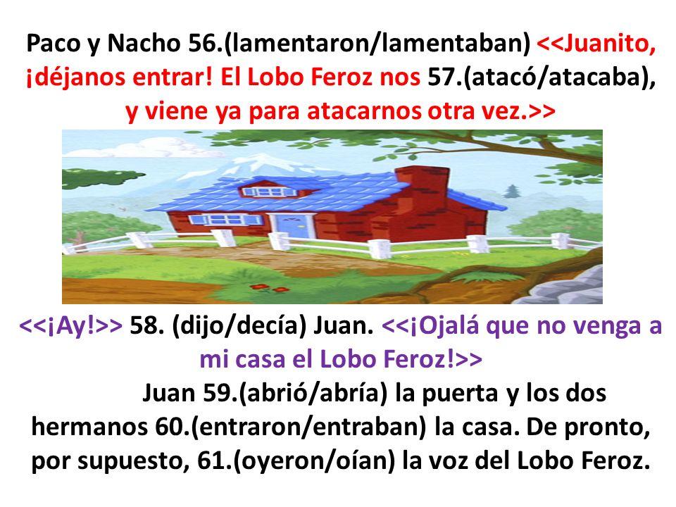 Paco y Nacho 56.(lamentaron/lamentaban) <<Juanito, ¡déjanos entrar! El Lobo Feroz nos 57.(atacó/atacaba), y viene ya para atacarnos otra vez.>>