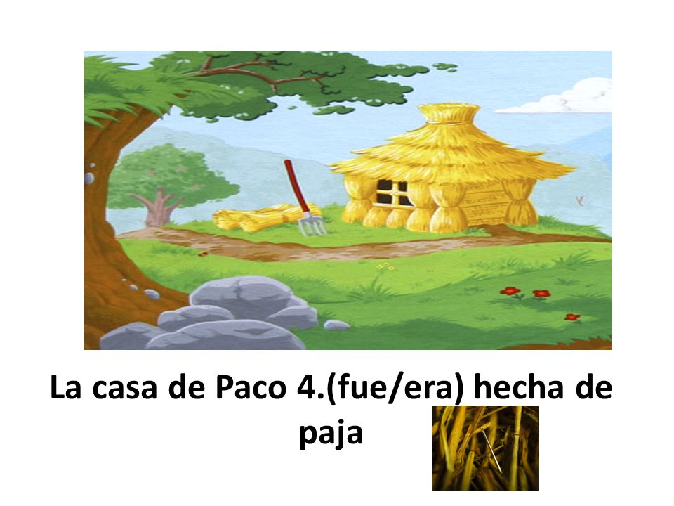 La casa de Paco 4.(fue/era) hecha de paja