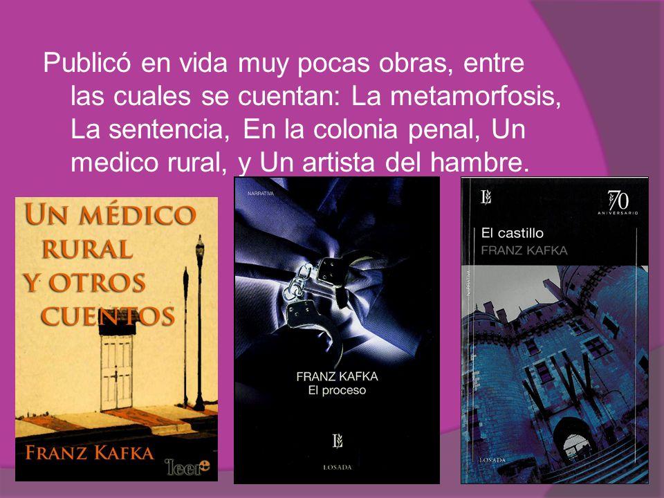 Publicó en vida muy pocas obras, entre las cuales se cuentan: La metamorfosis, La sentencia, En la colonia penal, Un medico rural, y Un artista del hambre.