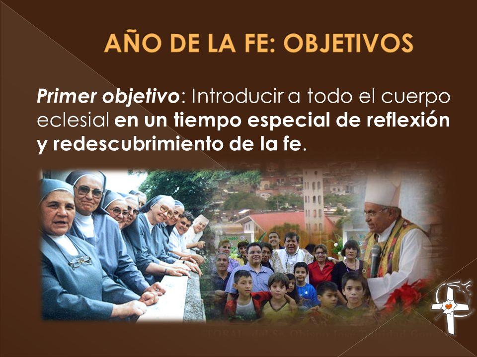 AÑO DE LA FE: OBJETIVOS Primer objetivo: Introducir a todo el cuerpo eclesial en un tiempo especial de reflexión y redescubrimiento de la fe.
