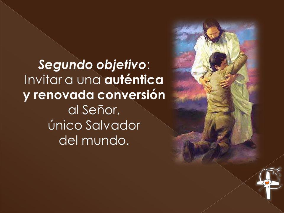 Segundo objetivo: Invitar a una auténtica y renovada conversión al Señor, único Salvador del mundo.