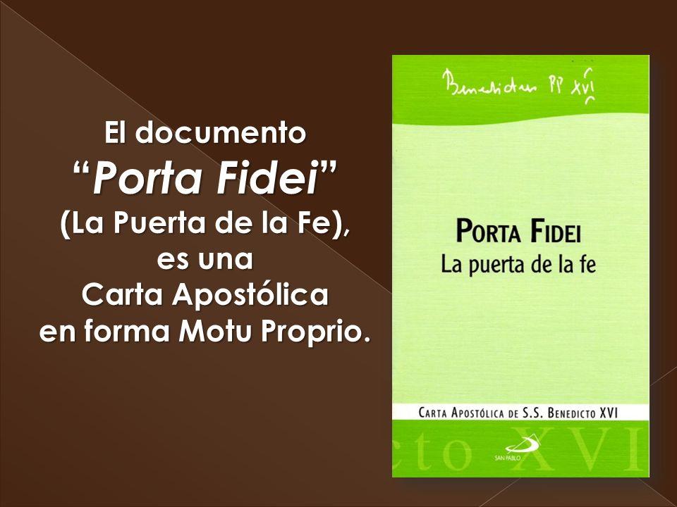 El documento Porta Fidei (La Puerta de la Fe), es una Carta Apostólica en forma Motu Proprio.