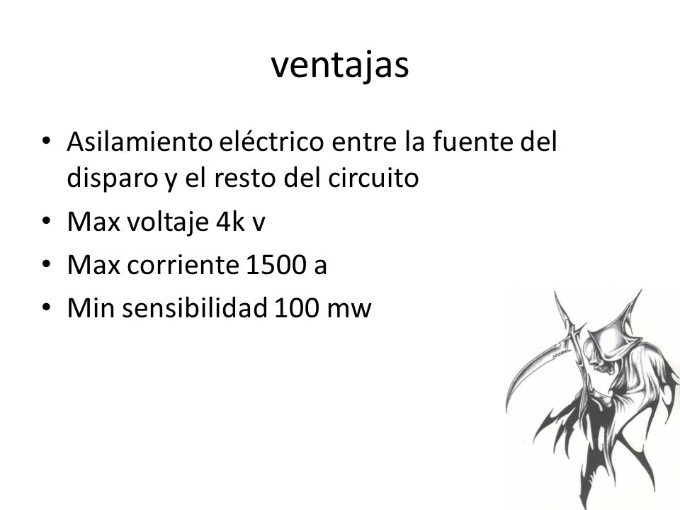 ventajas Asilamiento eléctrico entre la fuente del disparo y el resto del circuito. Max voltaje 4k v.