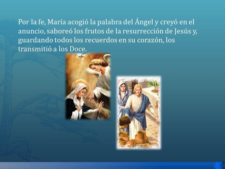 Por la fe, María acogió la palabra del Ángel y creyó en el anuncio, saboreó los frutos de la resurrección de Jesús y, guardando todos los recuerdos en su corazón, los transmitió a los Doce.