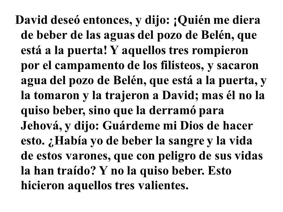David deseó entonces, y dijo: ¡Quién me diera de beber de las aguas del pozo de Belén, que está a la puerta.
