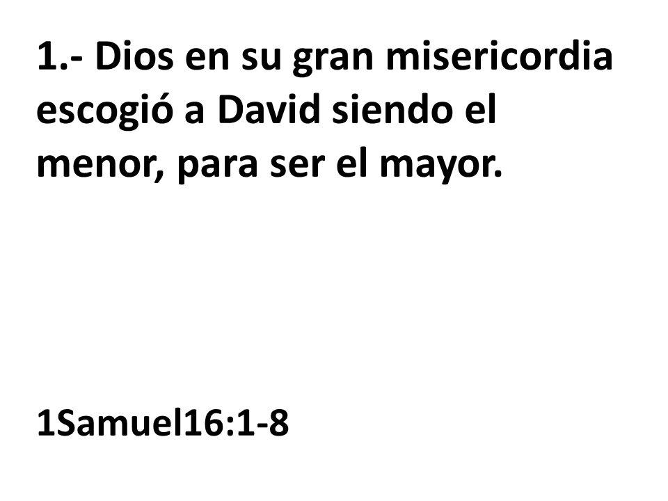 1.- Dios en su gran misericordia escogió a David siendo el menor, para ser el mayor.
