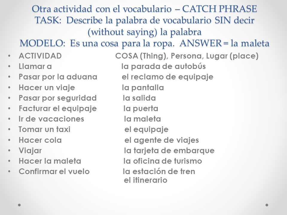 Otra actividad con el vocabulario – CATCH PHRASE TASK: Describe la palabra de vocabulario SIN decir (without saying) la palabra MODELO: Es una cosa para la ropa. ANSWER = la maleta