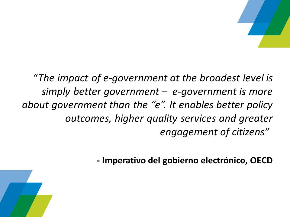 The impact of e-government at the broadest level is simply better government – e-government is more about government than the e . It enables better policy outcomes, higher quality services and greater engagement of citizens