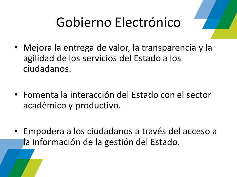 Gobierno Electrónico Mejora la entrega de valor, la transparencia y la agilidad de los servicios del Estado a los ciudadanos.