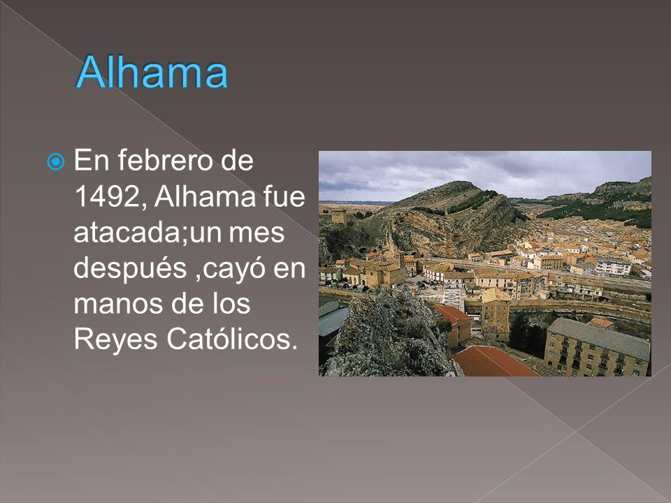 Alhama En febrero de 1492, Alhama fue atacada;un mes después ,cayó en manos de los Reyes Católicos.