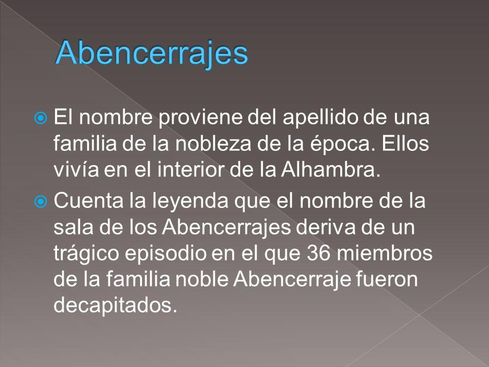 Abencerrajes El nombre proviene del apellido de una familia de la nobleza de la época. Ellos vivía en el interior de la Alhambra.