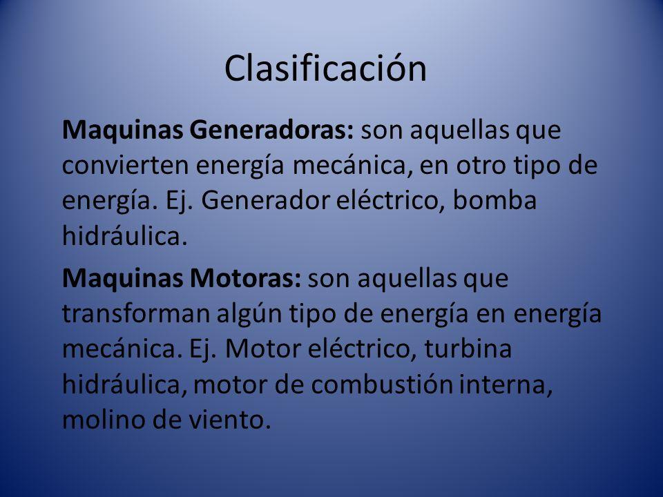 Clasificación Maquinas Generadoras: son aquellas que convierten energía mecánica, en otro tipo de energía. Ej. Generador eléctrico, bomba hidráulica.
