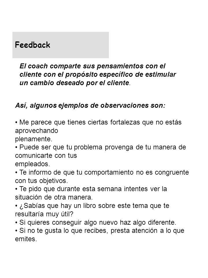 Feedback El coach comparte sus pensamientos con el cliente con el propósito específico de estimular un cambio deseado por el cliente.