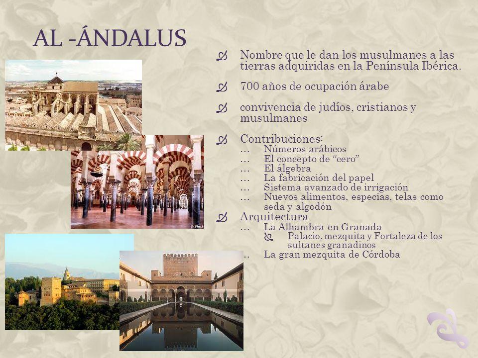 Al -ándalus Nombre que le dan los musulmanes a las tierras adquiridas en la Península Ibérica. 700 años de ocupación árabe.