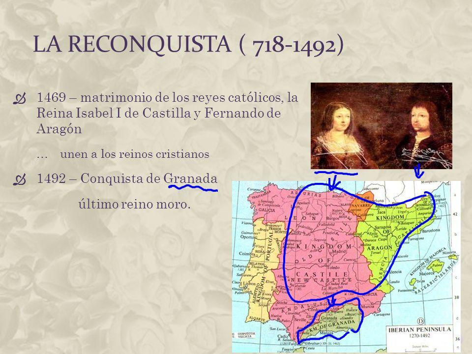 La reconquista ( 718-1492) 1469 – matrimonio de los reyes católicos, la Reina Isabel I de Castilla y Fernando de Aragón.