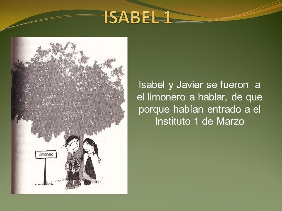 ISABEL 1 Isabel y Javier se fueron a el limonero a hablar, de que porque habían entrado a el Instituto 1 de Marzo.