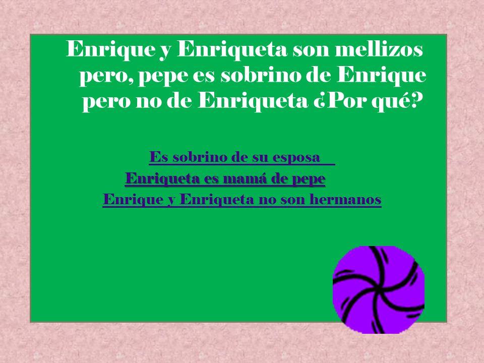 Enrique y Enriqueta son mellizos pero, pepe es sobrino de Enrique pero no de Enriqueta ¿Por qué