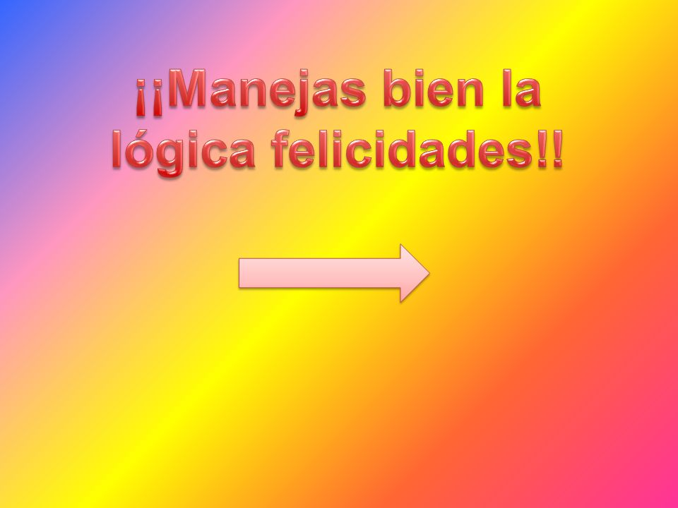 ¡¡Manejas bien la lógica felicidades!!