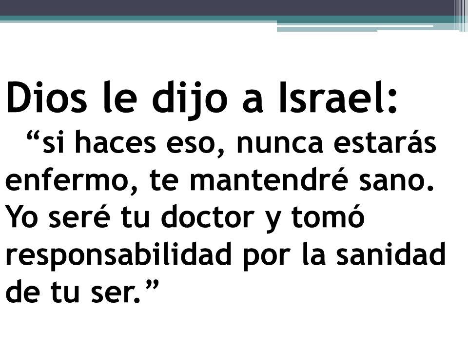 Dios le dijo a Israel: si haces eso, nunca estarás enfermo, te mantendré sano.